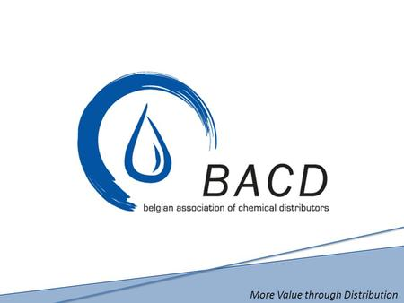 More Value through Distribution. BACD The Belgian Association of Chemical Distributors  Vision, Mission and Objectives  Facts and Figures  Structure.