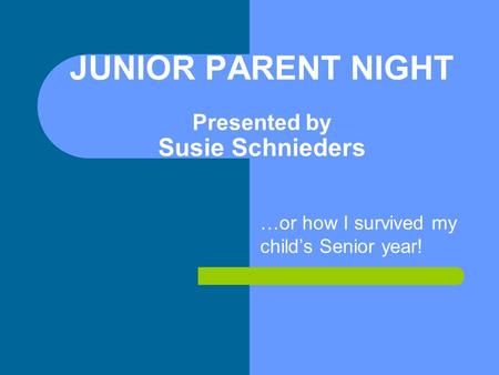 JUNIOR PARENT NIGHT Presented by Susie Schnieders …or how I survived my child's Senior year!