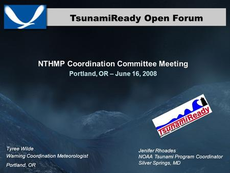 TsunamiReady Open Forum Tyree Wilde Warning Coordination Meteorologist Portland, OR NTHMP Coordination Committee Meeting Portland, OR – June 16, 2008 Jenifer.