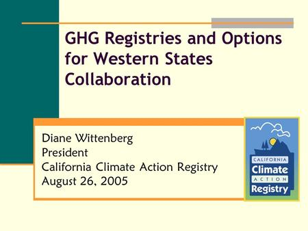 GHG Registries and Options for Western States Collaboration Diane Wittenberg President California Climate Action Registry August 26, 2005.