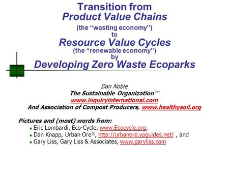 "Transition from Product Value Chains (the ""wasting economy"") to Resource Value Cycles (the ""renewable economy"") by Developing Zero Waste Ecoparks Dan Noble."