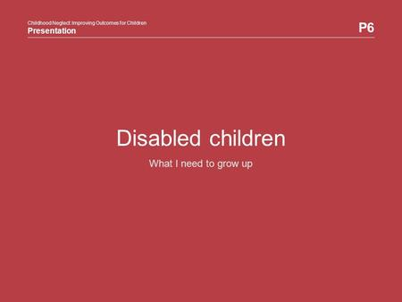 Childhood Neglect: Improving Outcomes for Children Presentation P6 Childhood Neglect: Improving Outcomes for Children Presentation Disabled children What.