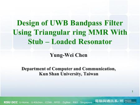 1 Design of UWB Bandpass Filter Using Triangular ring MMR With Stub – Loaded Resonator Yung-Wei Chen Department of Computer and Communication, Kun Shan.