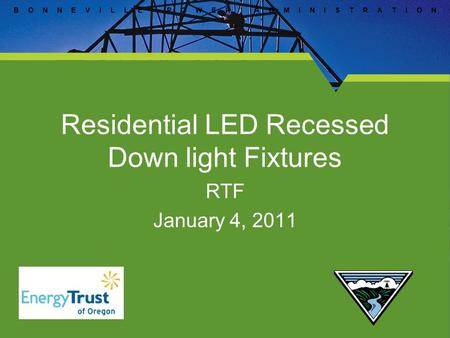 B O N N E V I L L E P O W E R A D M I N I S T R A T I O N Residential LED Recessed Down light Fixtures RTF January 4, 2011.