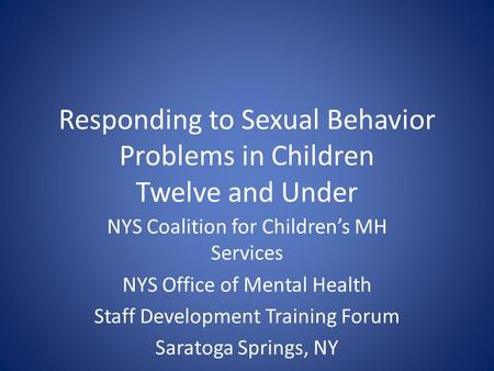 Responding to Sexual Behavior Problems in Children Twelve and Under NYS Coalition for Children's MH Services NYS Office of Mental Health Staff Development.