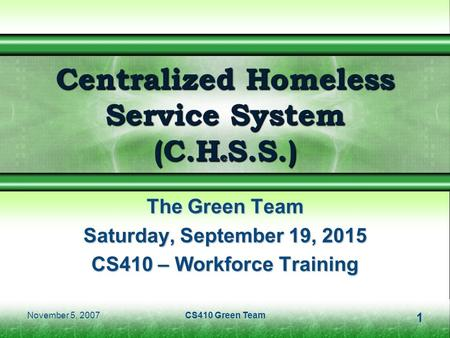 November 5, 2007CS410 Green Team1 Centralized Homeless Service System (C.H e S.S.) The Green Team Saturday, September 19, 2015Saturday, September 19, 2015Saturday,