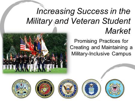 Increasing Success in the Military and Veteran Student Market Promising Practices for Creating and Maintaining a Military-Inclusive Campus.