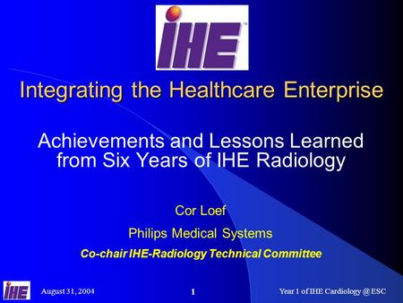 August 31, 2004Year 1 of IHE ESC 1 Integrating the Healthcare Enterprise Achievements and Lessons Learned from Six Years of IHE Radiology.