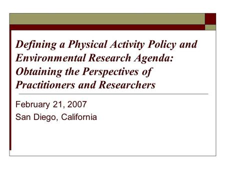 February 21, 2007 San Diego, California Defining a Physical Activity Policy and Environmental Research Agenda: Obtaining the Perspectives of Practitioners.