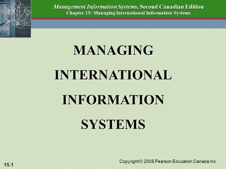 15.1 Copyright © 2005 Pearson Education Canada Inc. Management Information Systems, Second Canadian Edition Chapter 15: Managing International Information.