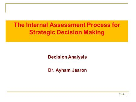 Ch 4 -1 The Internal Assessment Process for Strategic Decision Making Decision Analysis Dr. Ayham Jaaron.