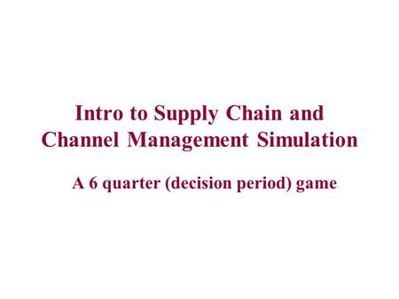 Intro to Supply Chain and Channel Management Simulation A 6 quarter (decision period) game.