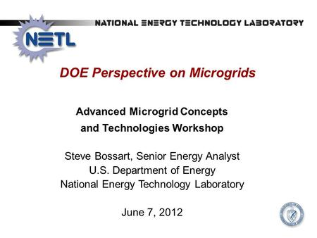 DOE Perspective on Microgrids Advanced Microgrid Concepts and Technologies Workshop Steve Bossart, Senior Energy Analyst U.S. Department of Energy National.