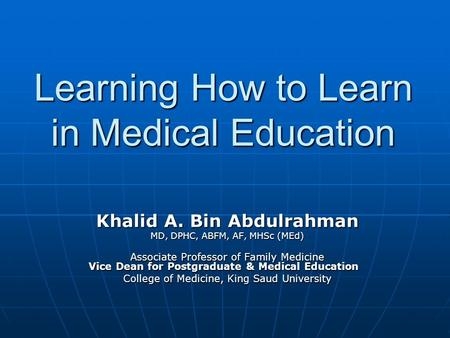 Learning How to Learn in Medical Education Khalid A. Bin Abdulrahman MD, DPHC, ABFM, AF, MHSc (MEd) Associate Professor of Family Medicine Vice Dean for.