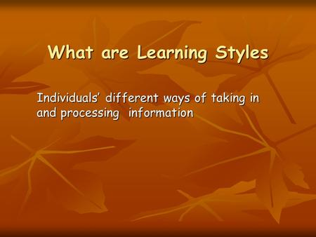 What are Learning Styles Individuals' different ways of taking in and processing information.