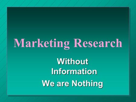Marketing Research Without Information We are Nothing.