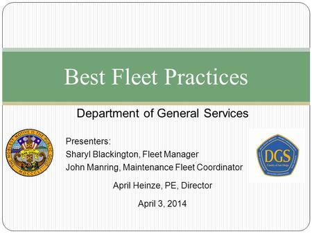 Best Fleet Practices Department of General Services Presenters: Sharyl Blackington, Fleet Manager John Manring, Maintenance Fleet Coordinator April Heinze,