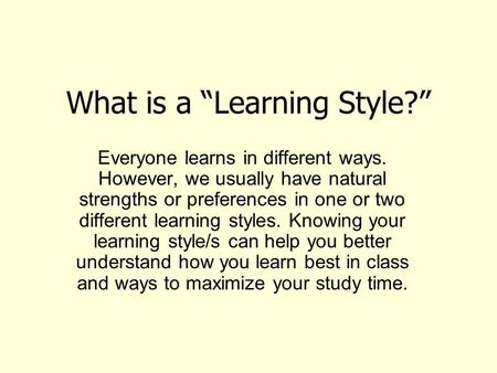 "What is a ""Learning Style?"" Everyone learns in different ways. However, we usually have natural strengths or preferences in one or two different learning."