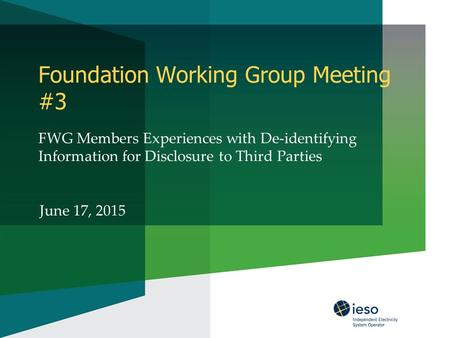 Foundation Working Group Meeting #3 FWG Members Experiences with De-identifying Information for Disclosure to Third Parties June 17, 2015.
