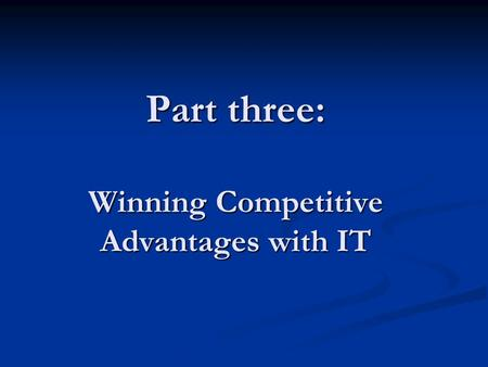 Part three: Winning Competitive Advantages with IT.