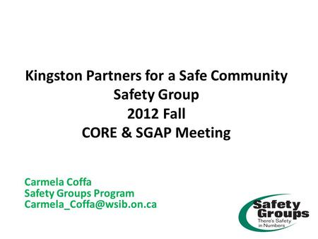 Kingston Partners for a Safe Community Safety Group 2012 Fall CORE & SGAP Meeting Carmela Coffa Safety Groups Program