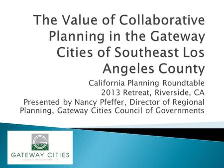 California Planning Roundtable 2013 Retreat, Riverside, CA Presented by Nancy Pfeffer, Director of Regional Planning, Gateway Cities Council of Governments.