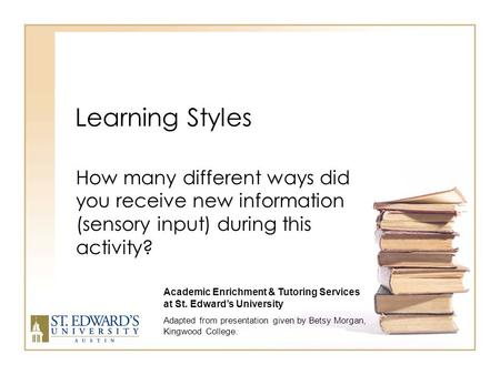 Learning Styles How many different ways did you receive new information (sensory input) during this activity? Academic Enrichment & Tutoring Services.