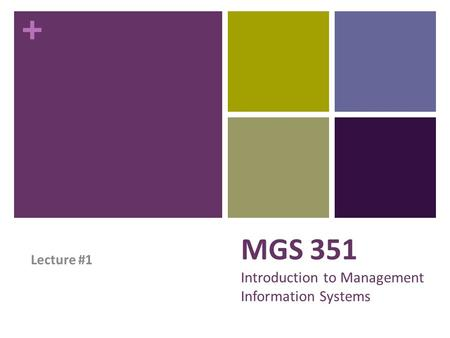 + MGS 351 Introduction to Management Information Systems Lecture #1.