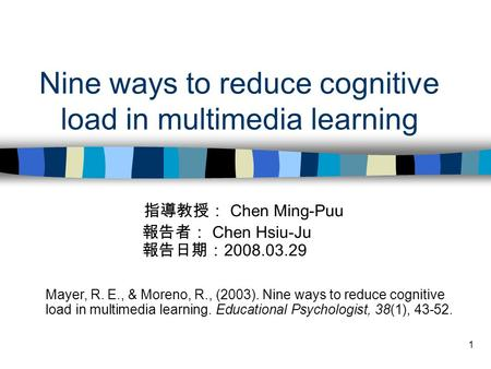 1 Nine ways to reduce cognitive load in multimedia learning 指導教授: Chen Ming-Puu 報告者: Chen Hsiu-Ju 報告日期: 2008.03.29 Mayer, R. E., & Moreno, R., (2003).