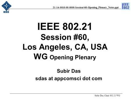 21-14-0010-00-0000-Session#60-Opening_Plenary_Notes.ppt IEEE 802.21 Session #60, Los Angeles, CA, USA WG Opening Plenary Subir Das, Chair 802.21 WG Subir.