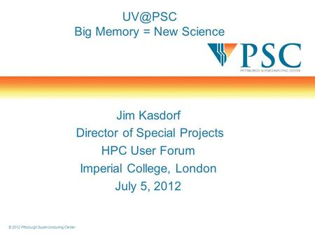© 2012 Pittsburgh Supercomputing Center Big Memory = New Science Jim Kasdorf Director of Special Projects HPC User Forum Imperial College, London.