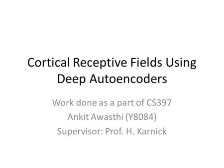 Cortical Receptive Fields Using Deep Autoencoders Work done as a part of CS397 Ankit Awasthi (Y8084) Supervisor: Prof. H. Karnick.