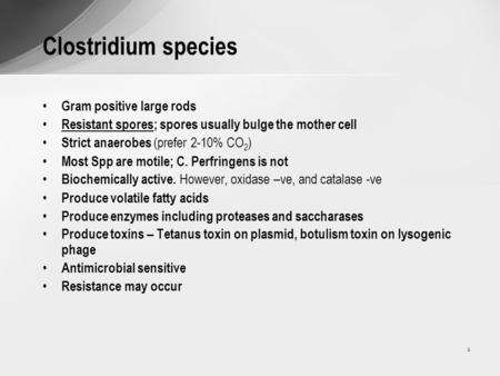 1 Clostridium species Gram positive large rods Resistant spores; spores usually bulge the mother cell Strict anaerobes (prefer 2-10% CO 2 ) Most Spp are.