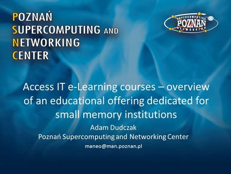 Access IT e-Learning courses – overview of an educational offering dedicated for small memory institutions Adam Dudczak Poznań Supercomputing and Networking.