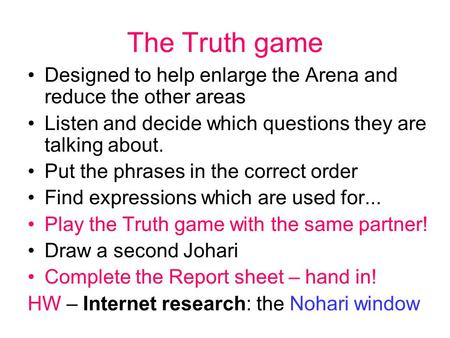 The Truth game Designed to help enlarge the Arena and reduce the other areas Listen and decide which questions they are talking about. Put the phrases.