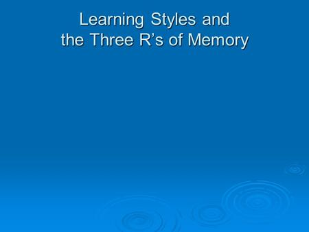 Learning Styles and the Three R's of Memory. What are Learning Styles?  Learning Styles are the ways we perceive and process experiences and information.