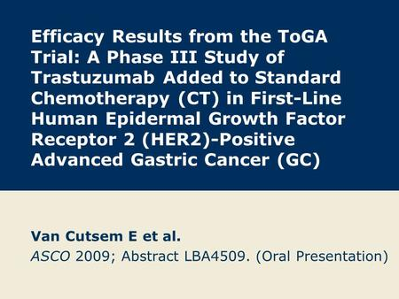 Efficacy Results from the ToGA Trial: A Phase III Study of Trastuzumab Added to Standard Chemotherapy (CT) in First-Line Human Epidermal Growth Factor.