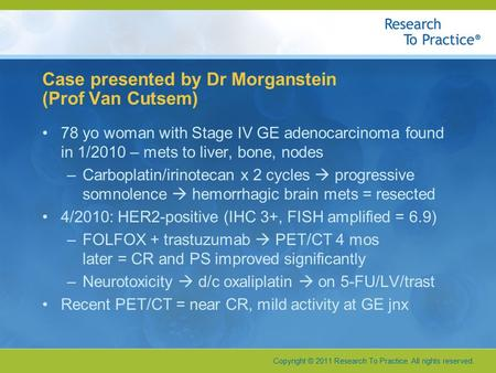 Copyright © 2011 Research To Practice. All rights reserved. Case presented by Dr Morganstein (Prof Van Cutsem) 78 yo woman with Stage IV GE adenocarcinoma.