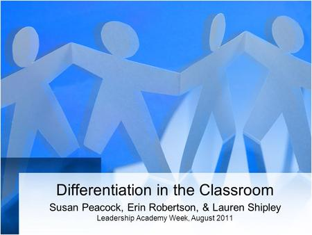 Differentiation in the Classroom Susan Peacock, Erin Robertson, & Lauren Shipley Leadership Academy Week, August 2011.