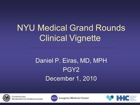NYU Medical Grand Rounds Clinical Vignette Daniel P. Eiras, MD, MPH PGY2 December 1, 2010 U NITED S TATES D EPARTMENT OF V ETERANS A FFAIRS.