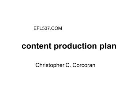 Content production plan Christopher C. Corcoran EFL537.COM.