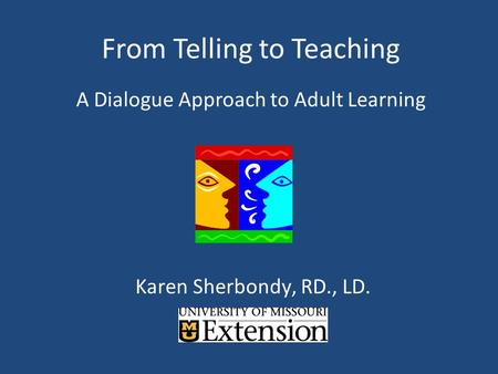 From Telling to Teaching A Dialogue Approach to Adult Learning Karen Sherbondy, RD., LD.
