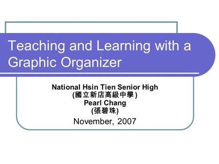 Teaching and Learning with a Graphic Organizer National Hsin Tien Senior High ( 國立新店高級中學 ) Pearl Chang ( 張碧珠 ) November, 2007.