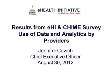 Results from eHI & CHIME Survey Use of Data and Analytics by Providers Jennifer Covich Chief Executive Officer August 30, 2012.
