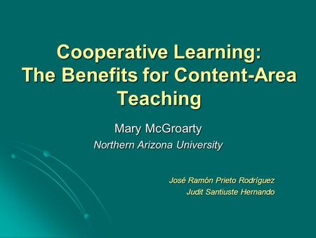 Cooperative Learning: The Benefits for Content-Area Teaching Mary McGroarty Northern Arizona University José Ramón Prieto Rodríguez Judit Santiuste Hernando.