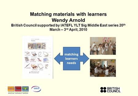 Matching materials with learners Wendy Arnold British Council supported by IATEFL YLT Sig Middle East series 20 th March – 3 rd April, 2010 matching learners.