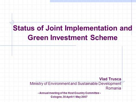 Status of Joint Implementation and Green Investment Scheme Vlad Trusca Ministry of Environment and Sustainable Development Romania - Annual meeting of.