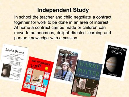 Independent Study In school the teacher and child negotiate a contract together for work to be done in an area of interest. At home a contract can be made.