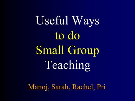 Useful Ways to do Small Group Teaching Manoj, Sarah, Rachel, Pri.