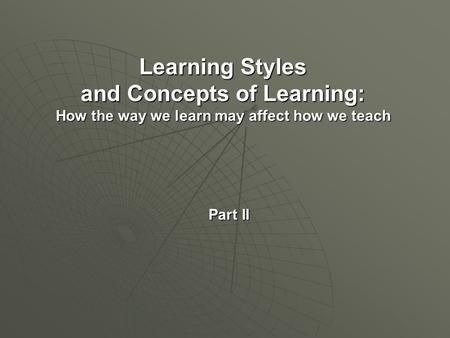 Learning Styles and Concepts of Learning: How the way we learn may affect how we teach Part II.